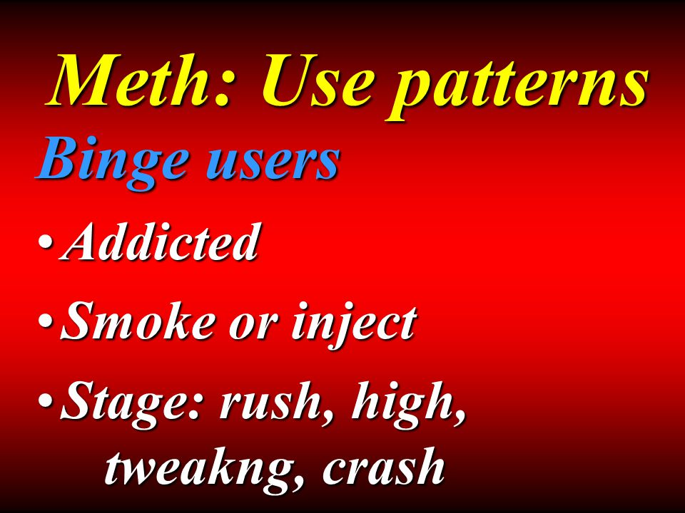 Binge users AddictedAddicted Smoke or injectSmoke or inject Stage: rush, high, tweakng, crashStage: rush, high, tweakng, crash Meth: Use patterns