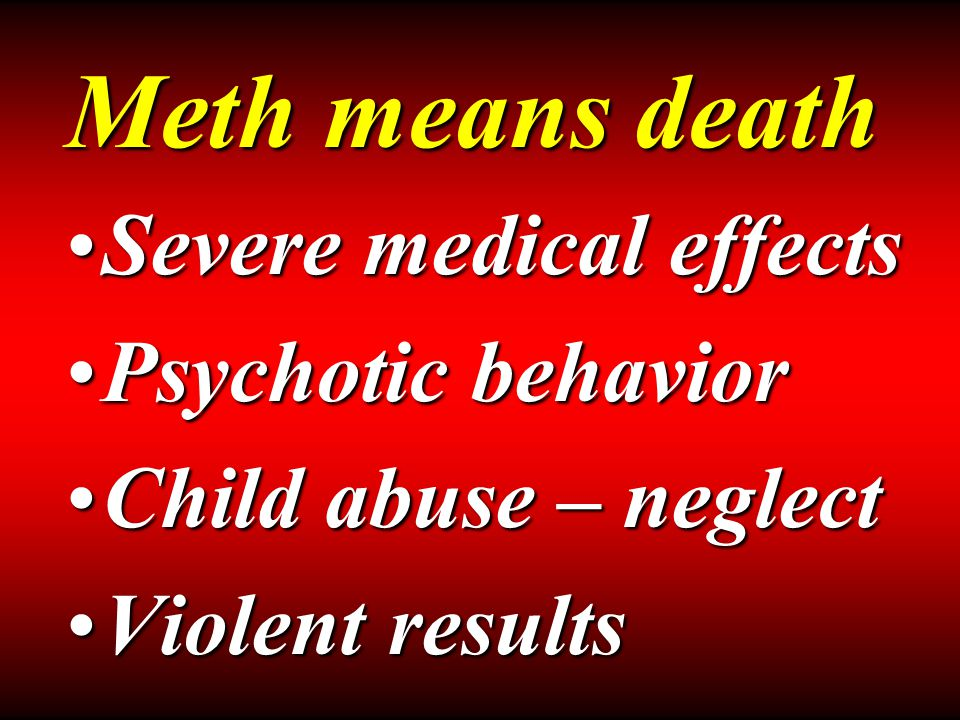 Severe medical effectsSevere medical effects Psychotic behaviorPsychotic behavior Child abuse – neglectChild abuse – neglect Violent resultsViolent results Meth means death