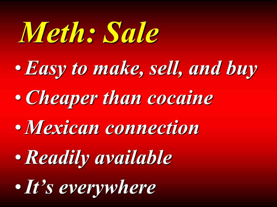 Easy to make, sell, and buyEasy to make, sell, and buy Cheaper than cocaineCheaper than cocaine Mexican connectionMexican connection Readily availableReadily available It's everywhereIt's everywhere Meth: Sale