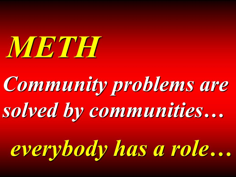 METH Community problems are solved by communities… everybody has a role…