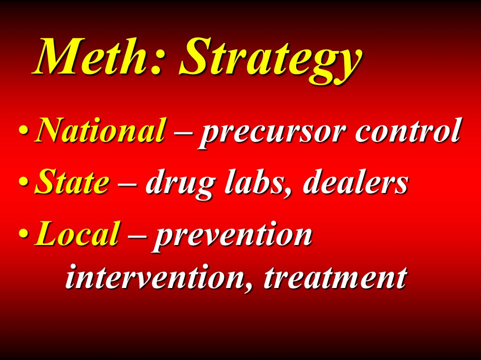 National – precursor controlNational – precursor control State – drug labs, dealersState – drug labs, dealers Local – prevention intervention, treatmentLocal – prevention intervention, treatment Meth: Strategy
