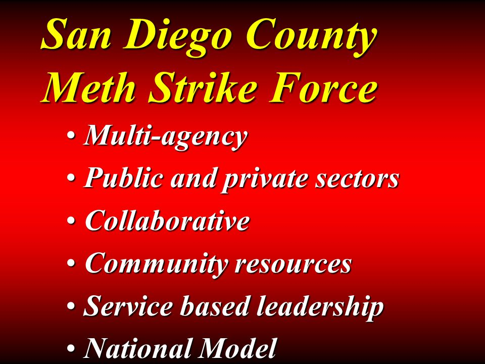 San Diego County Meth Strike Force Multi-agencyMulti-agency Public and private sectorsPublic and private sectors CollaborativeCollaborative Community resourcesCommunity resources Service based leadershipService based leadership National ModelNational Model