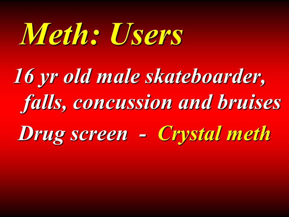 16 yr old male skateboarder, falls, concussion and bruises Drug screen - Crystal meth Drug screen - Crystal meth Meth: Users
