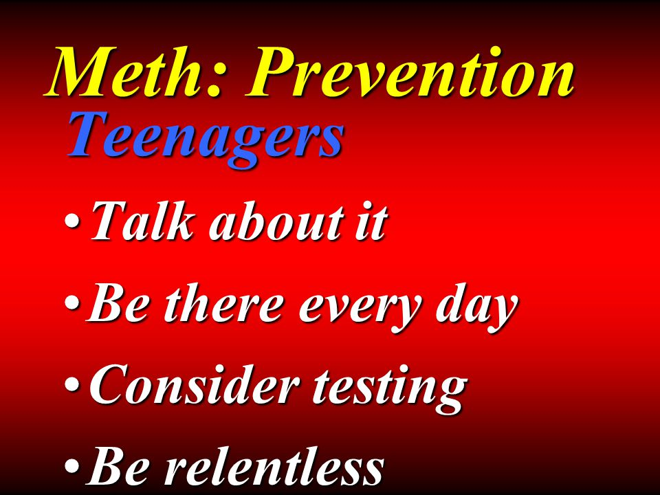 Teenagers Talk about itTalk about it Be there every dayBe there every day Consider testingConsider testing Be relentlessBe relentless Meth: Prevention