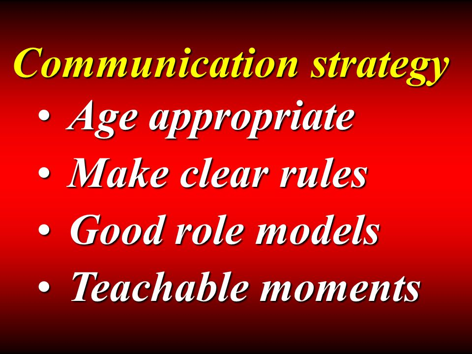 Communication strategy Age appropriateAge appropriate Make clear rulesMake clear rules Good role modelsGood role models Teachable momentsTeachable moments