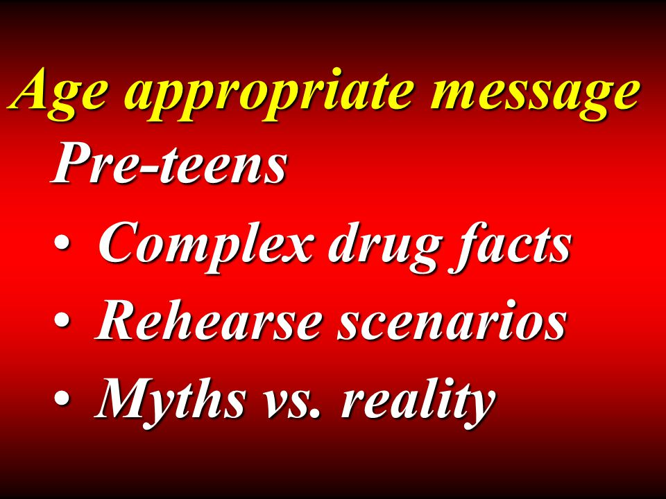 Age appropriate message Pre-teens Complex drug factsComplex drug facts Rehearse scenariosRehearse scenarios Myths vs.