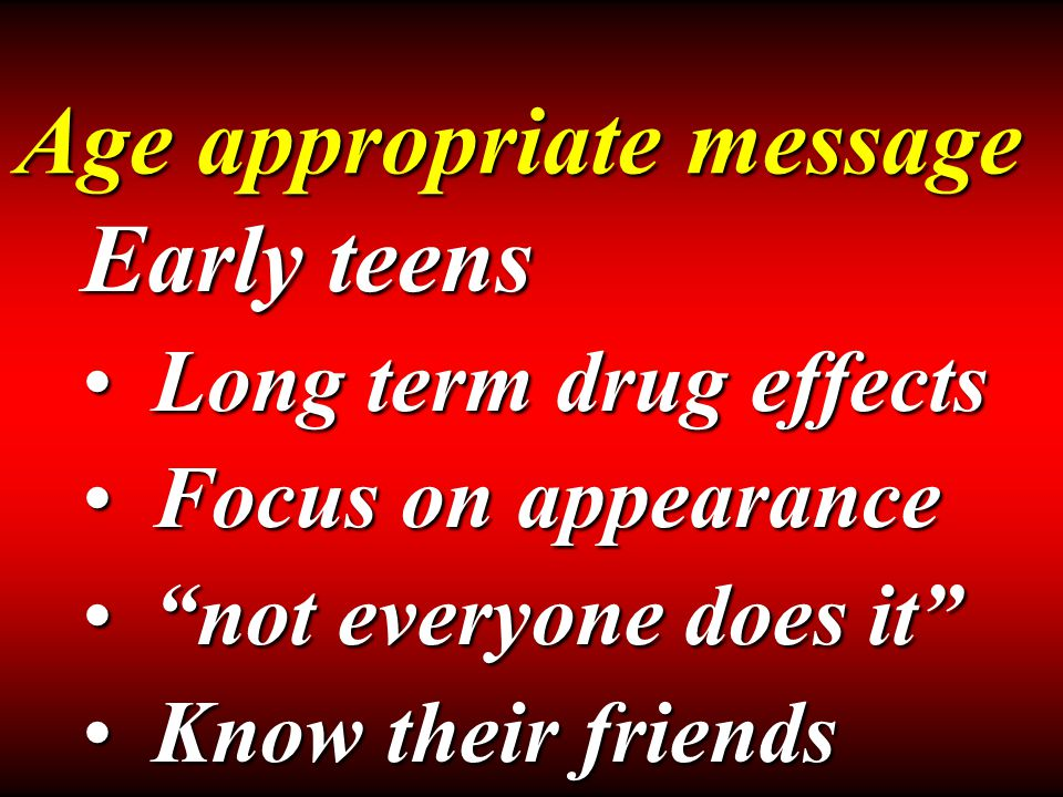 Age appropriate message Early teens Long term drug effectsLong term drug effects Focus on appearanceFocus on appearance not everyone does it not everyone does it Know their friendsKnow their friends