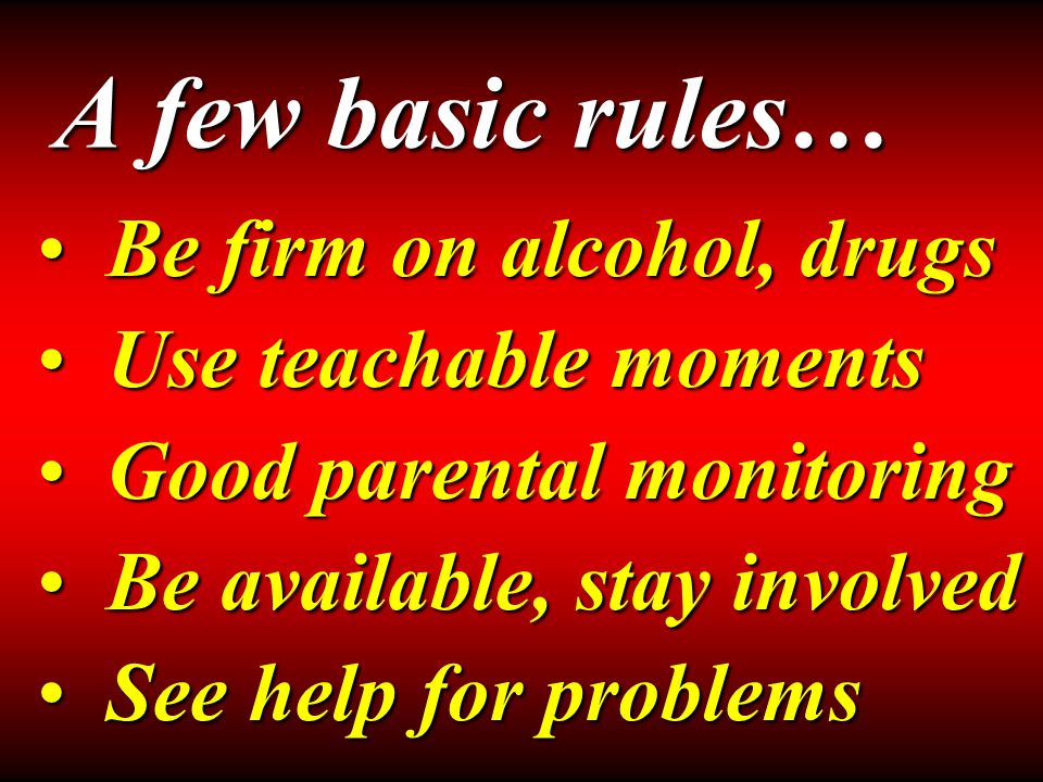 A few basic rules… Be firm on alcohol, drugsBe firm on alcohol, drugs Use teachable momentsUse teachable moments Good parental monitoringGood parental monitoring Be available, stay involvedBe available, stay involved See help for problemsSee help for problems