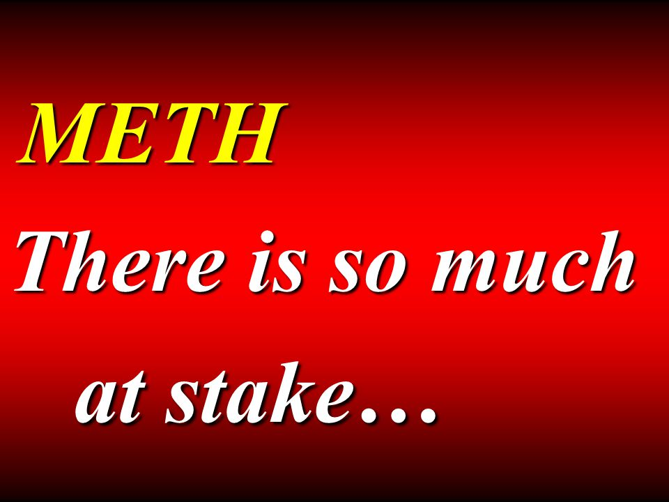 METH There is so much at stake…