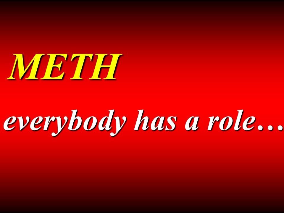 METH everybody has a role…