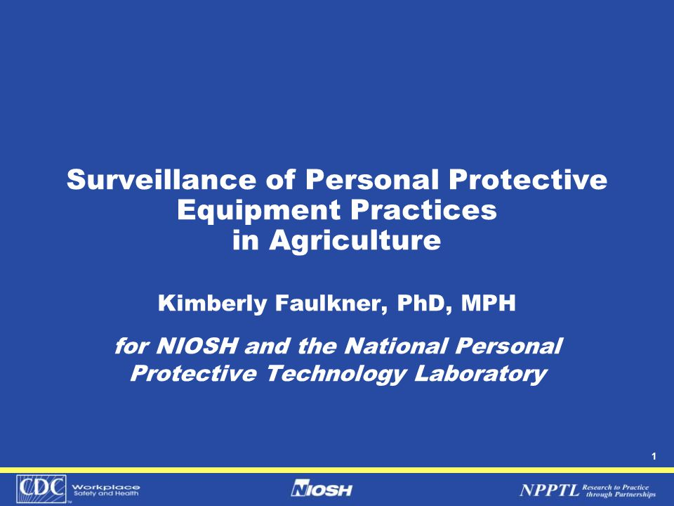 1 Surveillance of Personal Protective Equipment Practices in Agriculture Kimberly Faulkner, PhD, MPH for NIOSH and the National Personal Protective Technology Laboratory