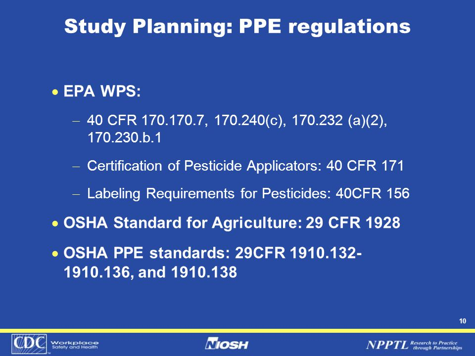 10 Study Planning: PPE regulations  EPA WPS:  40 CFR 170.170.7, 170.240(c), 170.232 (a)(2), 170.230.b.1  Certification of Pesticide Applicators: 40 CFR 171  Labeling Requirements for Pesticides: 40CFR 156  OSHA Standard for Agriculture: 29 CFR 1928  OSHA PPE standards: 29CFR 1910.132- 1910.136, and 1910.138