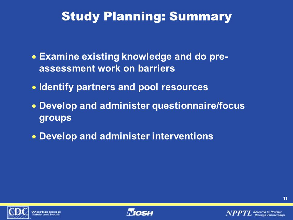11 Study Planning: Summary  Examine existing knowledge and do pre- assessment work on barriers  Identify partners and pool resources  Develop and administer questionnaire/focus groups  Develop and administer interventions