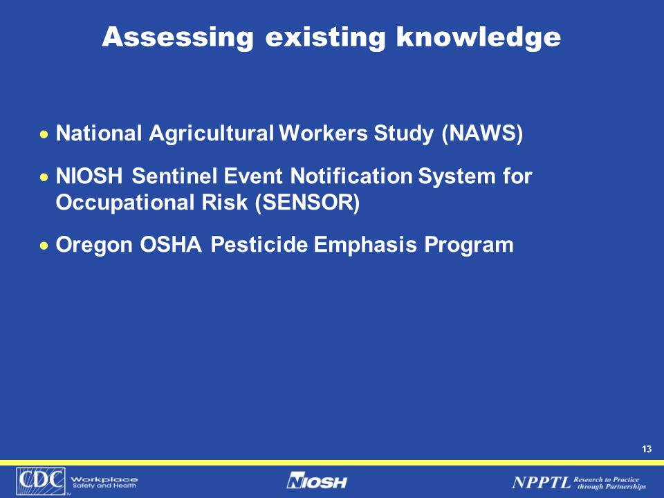 13 Assessing existing knowledge  National Agricultural Workers Study (NAWS)  NIOSH Sentinel Event Notification System for Occupational Risk (SENSOR)  Oregon OSHA Pesticide Emphasis Program