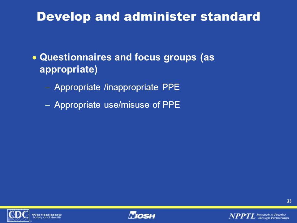 23 Develop and administer standard  Questionnaires and focus groups (as appropriate)  Appropriate /inappropriate PPE  Appropriate use/misuse of PPE