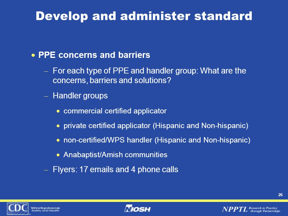 26 Develop and administer standard  PPE concerns and barriers  For each type of PPE and handler group: What are the concerns, barriers and solutions.