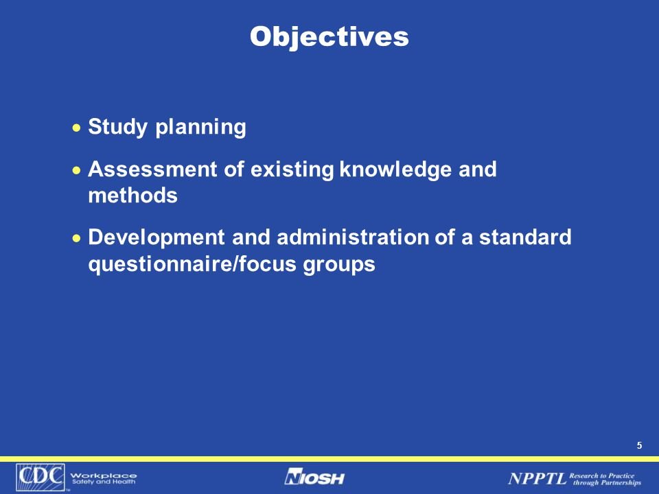 5 Objectives  Study planning  Assessment of existing knowledge and methods  Development and administration of a standard questionnaire/focus groups