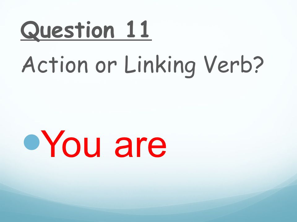 Question 11 Action or Linking Verb You are