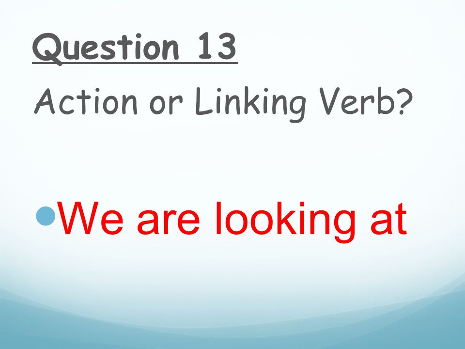 Question 13 Action or Linking Verb We are looking at