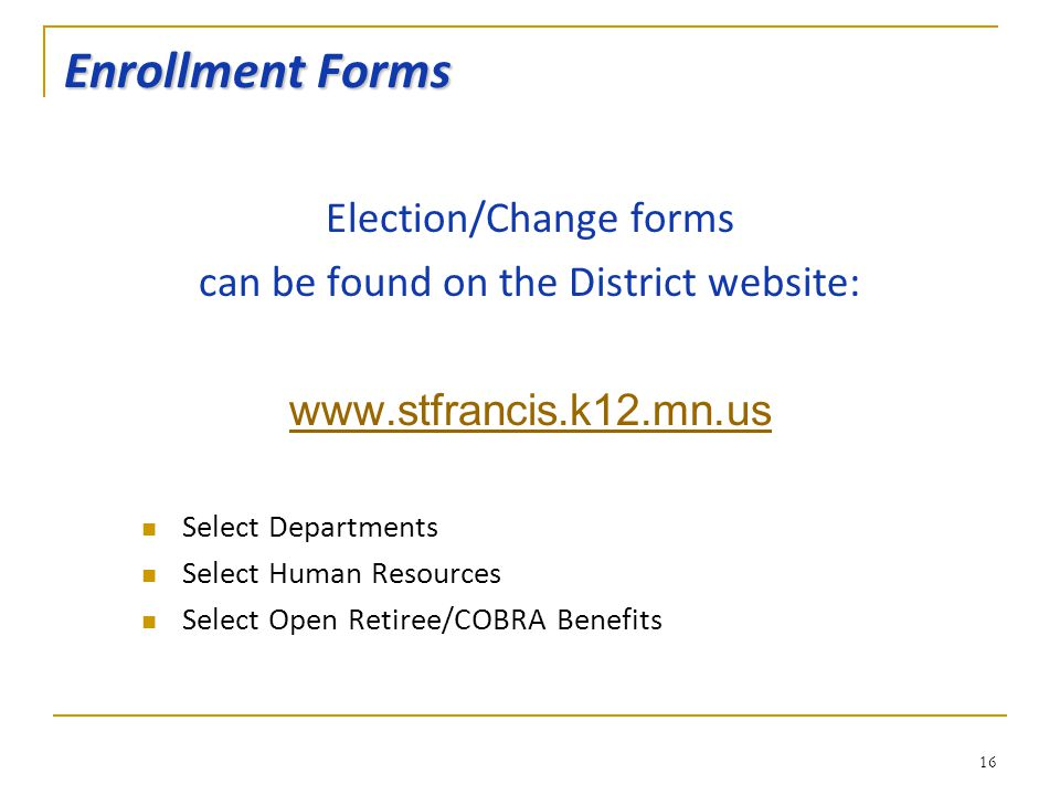 Enrollment Forms Election/Change forms can be found on the District website: www.stfrancis.k12.mn.us Select Departments Select Human Resources Select Open Retiree/COBRA Benefits 16