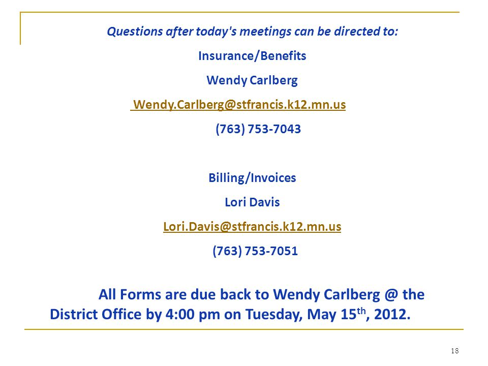 18 Questions after today s meetings can be directed to: Insurance/Benefits Wendy Carlberg Wendy.Carlberg@stfrancis.k12.mn.us (763) 753-7043 Billing/Invoices Lori Davis Lori.Davis@stfrancis.k12.mn.us (763) 753-7051 All Forms are due back to Wendy Carlberg @ the District Office by 4:00 pm on Tuesday, May 15 th, 2012.