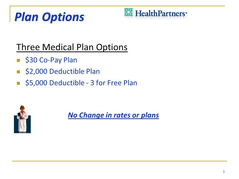 Plan Options Three Medical Plan Options $30 Co-Pay Plan $2,000 Deductible Plan $5,000 Deductible - 3 for Free Plan No Change in rates or plans 3