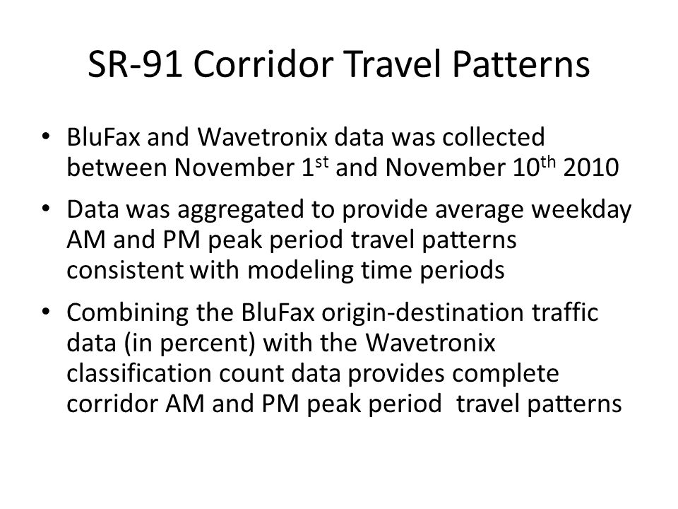 SR-91 Corridor Travel Patterns BluFax and Wavetronix data was collected between November 1 st and November 10 th 2010 Data was aggregated to provide average weekday AM and PM peak period travel patterns consistent with modeling time periods Combining the BluFax origin-destination traffic data (in percent) with the Wavetronix classification count data provides complete corridor AM and PM peak period travel patterns