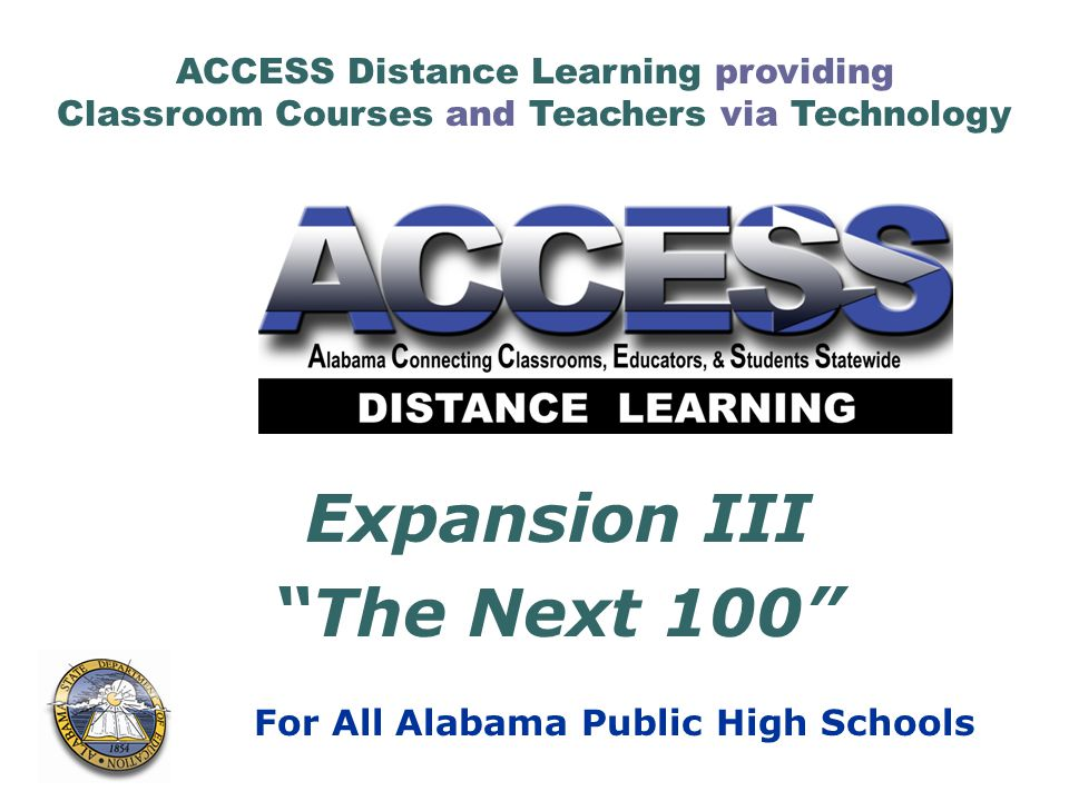 ACCESS Distance Learning providing Classroom Courses and Teachers via Technology For All Alabama Public High Schools Expansion III The Next 100