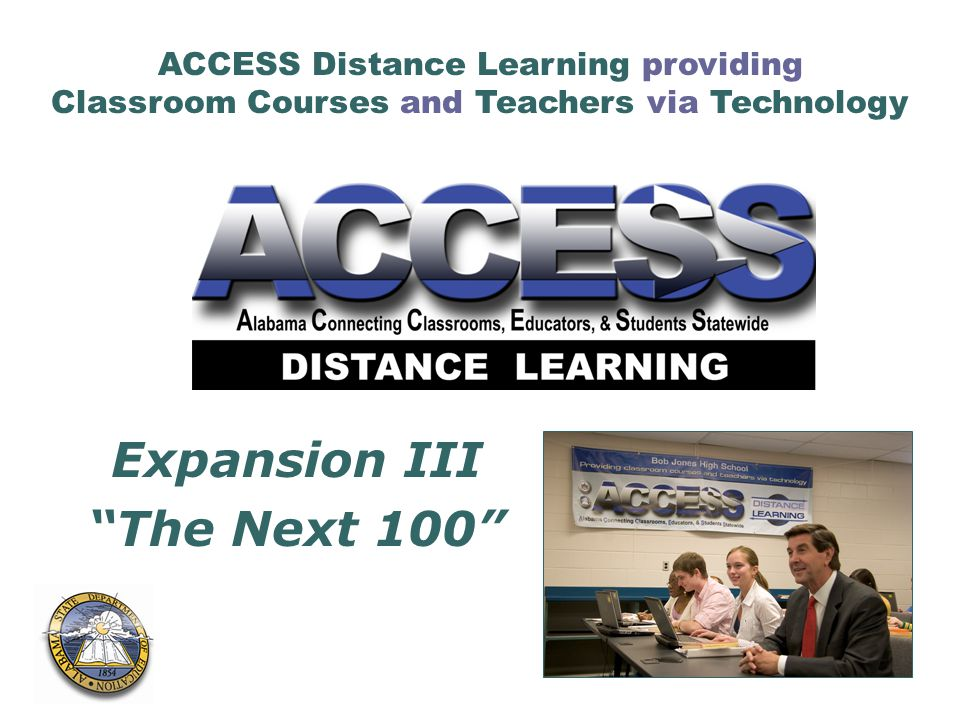 ACCESS Distance Learning providing Classroom Courses and Teachers via Technology Expansion III The Next 100