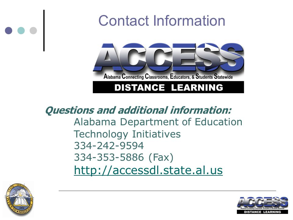 Questions and additional information: Alabama Department of Education Technology Initiatives 334-242-9594 334-353-5886 (Fax) http://accessdl.state.al.us Contact Information