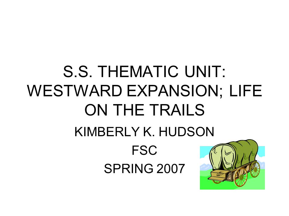 S.S. THEMATIC UNIT: WESTWARD EXPANSION; LIFE ON THE TRAILS KIMBERLY K. HUDSON FSC SPRING 2007