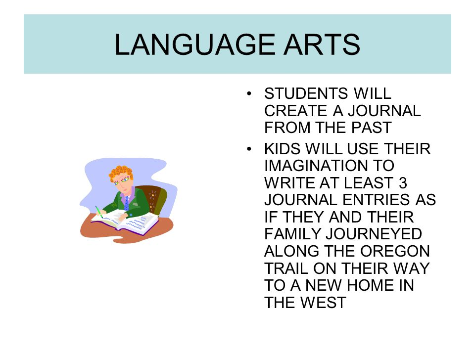 LANGUAGE ARTS STUDENTS WILL CREATE A JOURNAL FROM THE PAST KIDS WILL USE THEIR IMAGINATION TO WRITE AT LEAST 3 JOURNAL ENTRIES AS IF THEY AND THEIR FAMILY JOURNEYED ALONG THE OREGON TRAIL ON THEIR WAY TO A NEW HOME IN THE WEST