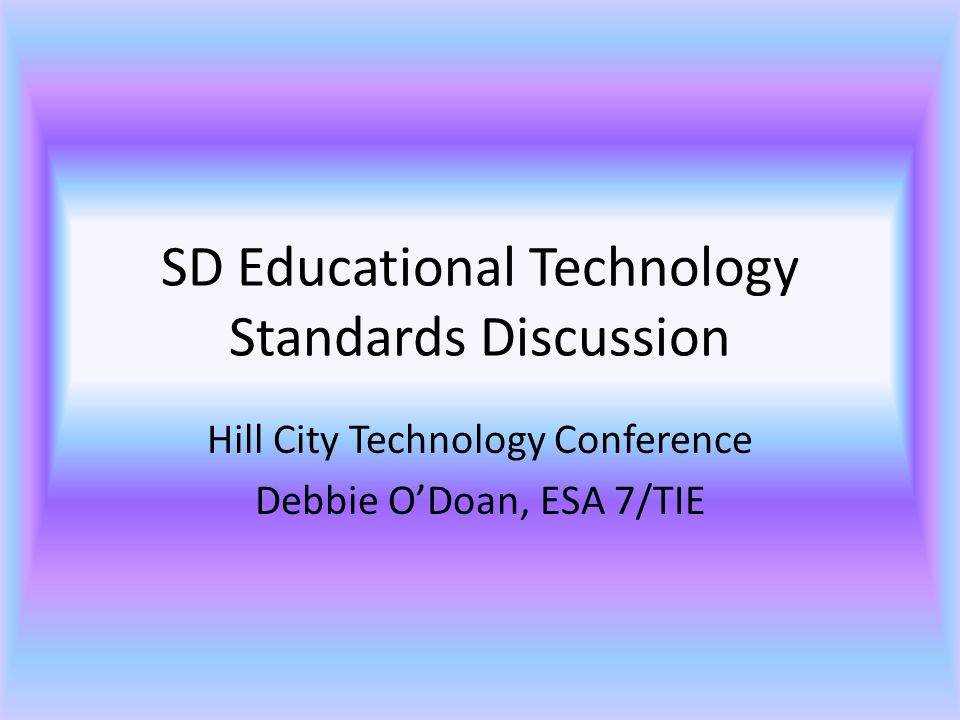 SD Educational Technology Standards Discussion Hill City Technology Conference Debbie O'Doan, ESA 7/TIE