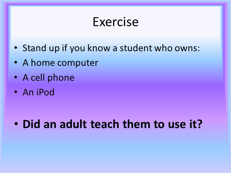 Exercise Stand up if you know a student who owns: A home computer A cell phone An iPod Did an adult teach them to use it