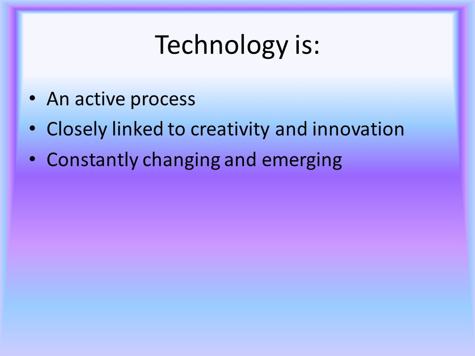 Technology is: An active process Closely linked to creativity and innovation Constantly changing and emerging
