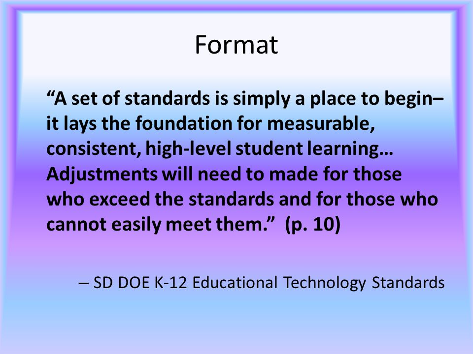 Format A set of standards is simply a place to begin– it lays the foundation for measurable, consistent, high-level student learning… Adjustments will need to made for those who exceed the standards and for those who cannot easily meet them. (p.