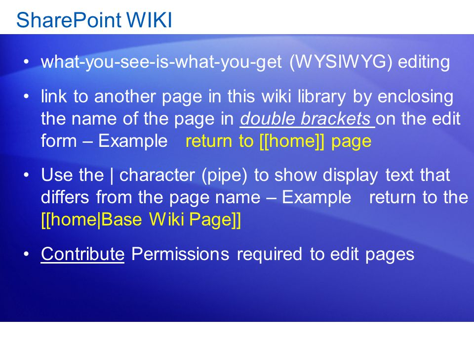 SharePoint WIKI what-you-see-is-what-you-get (WYSIWYG) editing link to another page in this wiki library by enclosing the name of the page in double brackets on the edit form – Example return to [[home]] page Use the | character (pipe) to show display text that differs from the page name – Example return to the [[home|Base Wiki Page]] Contribute Permissions required to edit pages