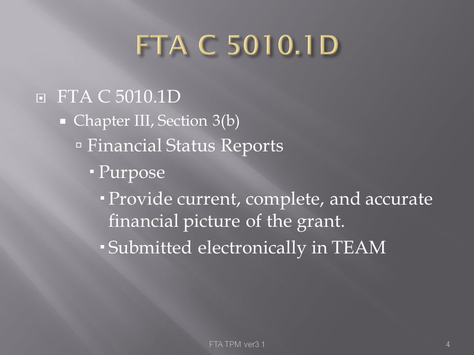  FTA C 5010.1D  Chapter III, Section 3(b)  Financial Status Reports  Purpose  Provide current, complete, and accurate financial picture of the grant.