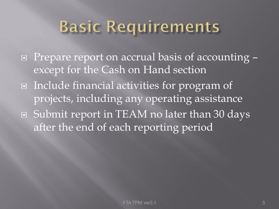  Prepare report on accrual basis of accounting – except for the Cash on Hand section  Include financial activities for program of projects, including any operating assistance  Submit report in TEAM no later than 30 days after the end of each reporting period FTA TPM ver3.15
