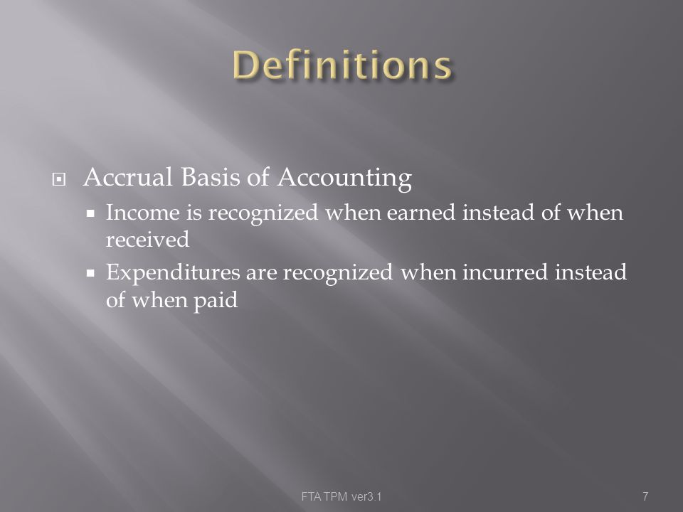  Accrual Basis of Accounting  Income is recognized when earned instead of when received  Expenditures are recognized when incurred instead of when paid FTA TPM ver3.17