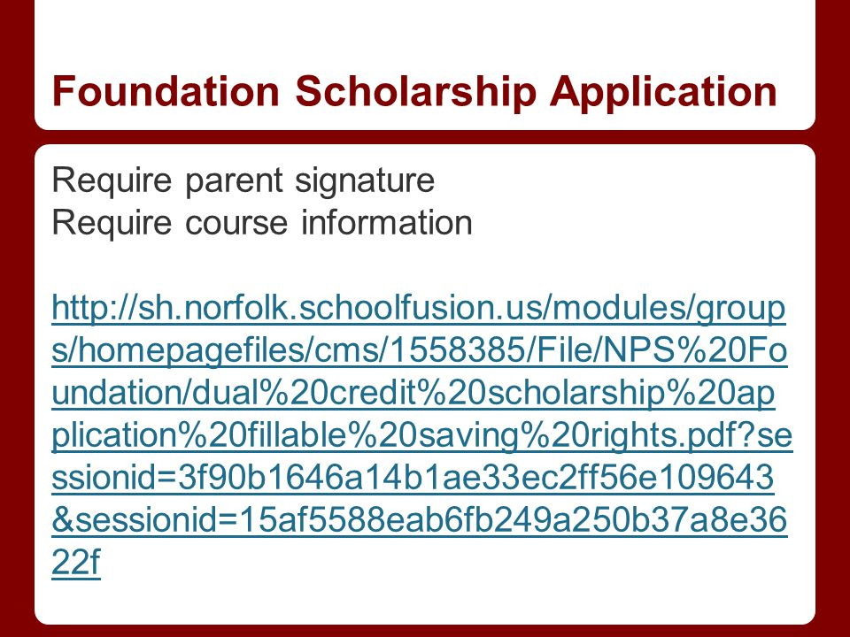 Foundation Scholarship Application Require parent signature Require course information http://sh.norfolk.schoolfusion.us/modules/group s/homepagefiles/cms/1558385/File/NPS%20Fo undation/dual%20credit%20scholarship%20ap plication%20fillable%20saving%20rights.pdf se ssionid=3f90b1646a14b1ae33ec2ff56e109643 &sessionid=15af5588eab6fb249a250b37a8e36 22f