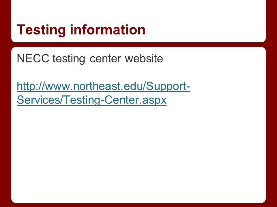 Testing information NECC testing center website http://www.northeast.edu/Support- Services/Testing-Center.aspx