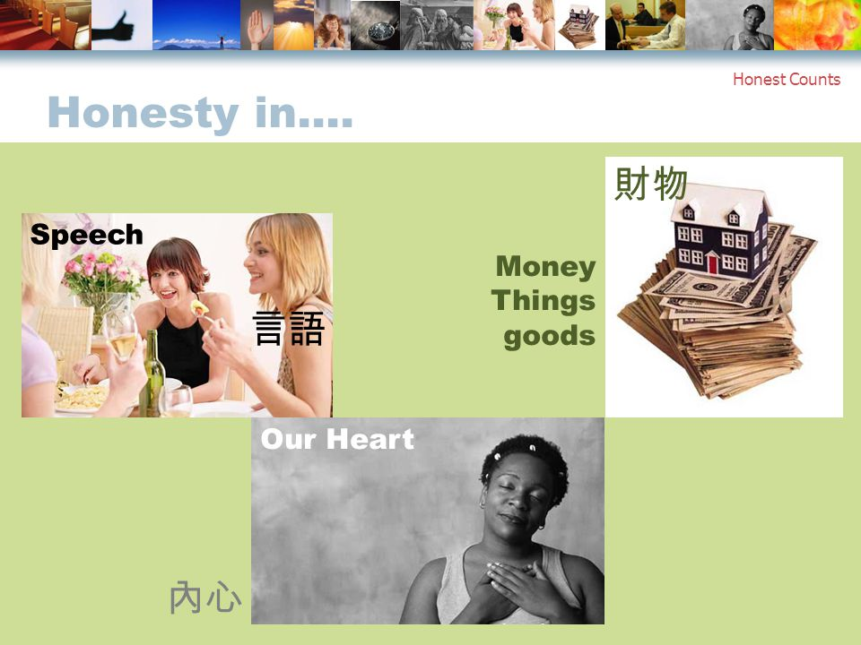 Honesty in…. Honest Counts 財物 Money Things goods Our Heart 言語 Speech 內心
