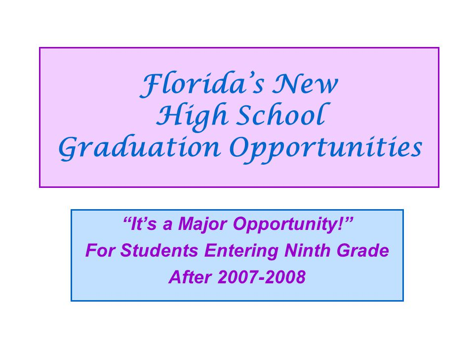 Florida's New High School Graduation Opportunities It's a Major Opportunity! For Students Entering Ninth Grade After