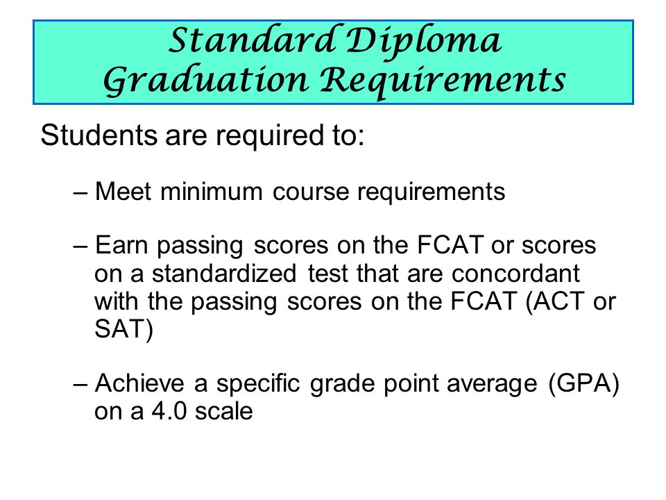 Standard Diploma Graduation Requirements Students are required to: – Meet minimum course requirements – Earn passing scores on the FCAT or scores on a standardized test that are concordant with the passing scores on the FCAT (ACT or SAT) – Achieve a specific grade point average (GPA) on a 4.0 scale