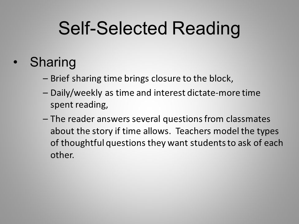 Self-Selected Reading Sharing –Brief sharing time brings closure to the block, –Daily/weekly as time and interest dictate-more time spent reading, –The reader answers several questions from classmates about the story if time allows.