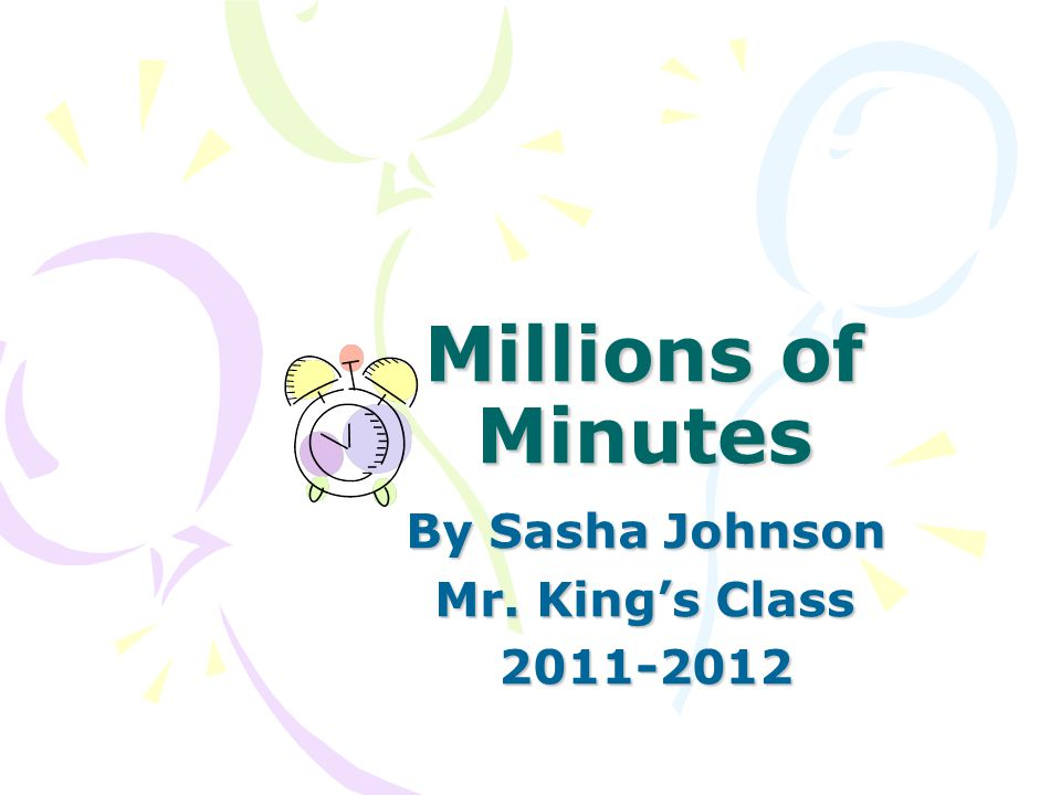 Millions of Minutes By Sasha Johnson Mr. King's Class 2011-2012