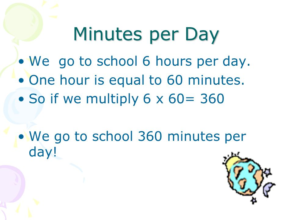 Minutes per Day We go to school 6 hours per day. One hour is equal to 60 minutes.