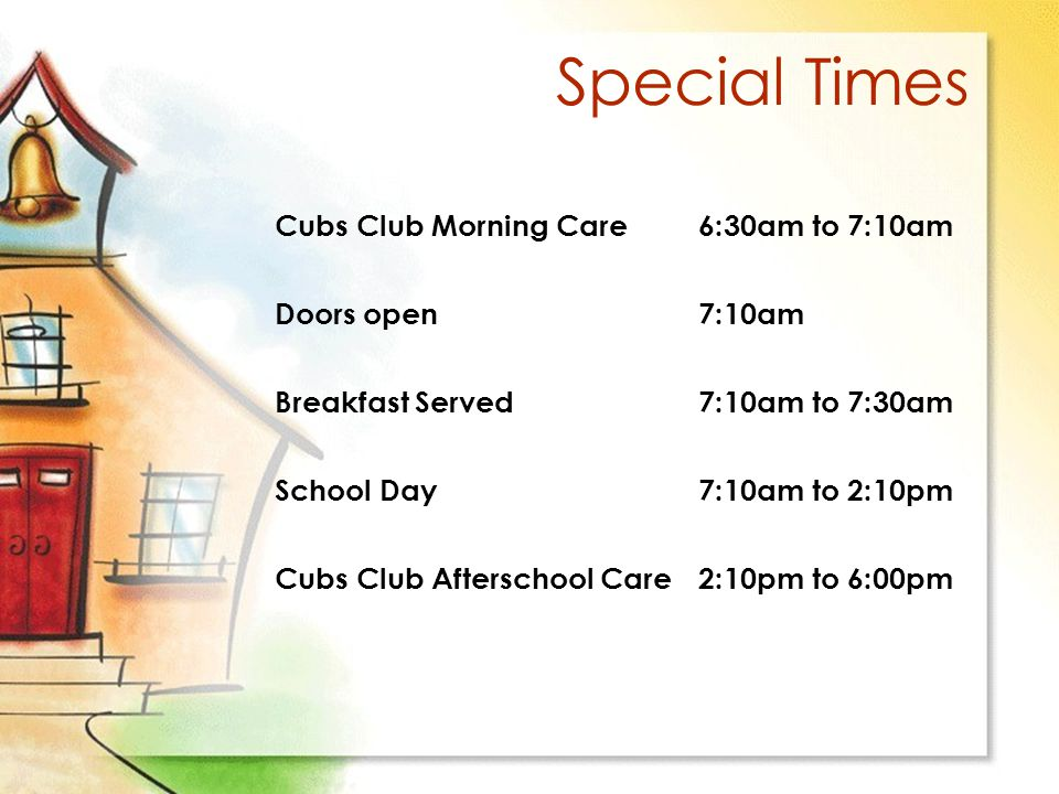 Special Times Cubs Club Morning Care6:30am to 7:10am Doors open 7:10am Breakfast Served7:10am to 7:30am School Day7:10am to 2:10pm Cubs Club Afterschool Care2:10pm to 6:00pm