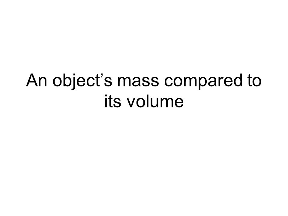 An object's mass compared to its volume